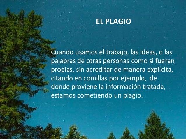 EL PLAGIO Cuando usamos el trabajo, las ideas, o las palabras de otras personas como si fueran propias, sin acreditar de m...