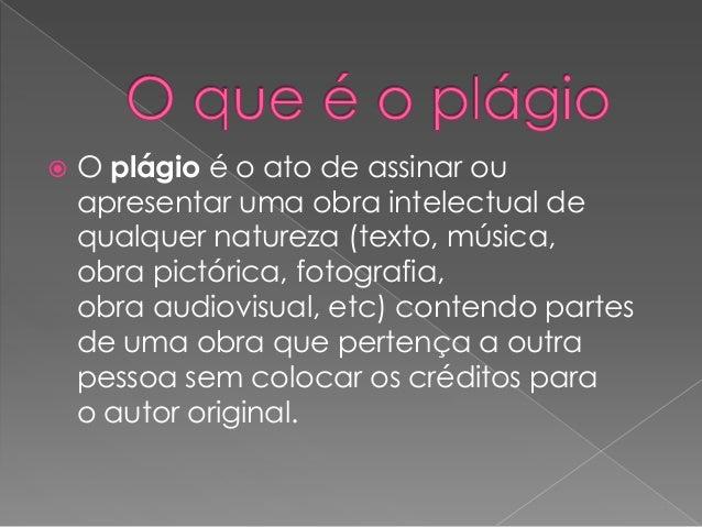  O plágio é o ato de assinar ou apresentar uma obra intelectual de qualquer natureza (texto, música, obra pictórica, foto...
