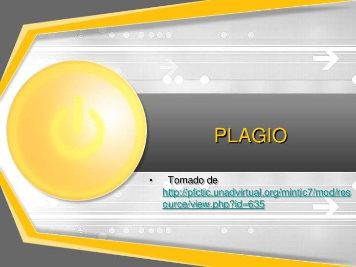 PLAGIO•    Tomado de    http://pfctic.unadvirtual.org/mintic7/mod/res    ource/view.php?id=635