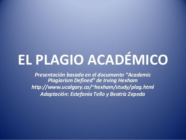 """EL PLAGIO ACADÉMICO Presentación basada en el documento """"Academic Plagiarism Defined"""" de Irving Hexham http://www.ucalgary..."""