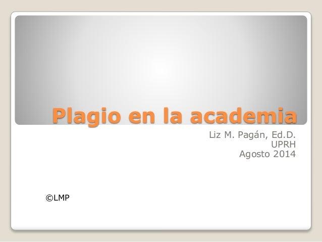 Plagio en la academia  Liz M. Pagán, Ed.D.  UPRH  Agosto 2014  ©LMP