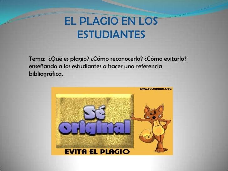 EL PLAGIO EN LOS ESTUDIANTES<br />Tema:  ¿Qué es plagio? ¿Cómo reconocerlo? ¿Cómo evitarlo? enseñando a los estudiantes a ...