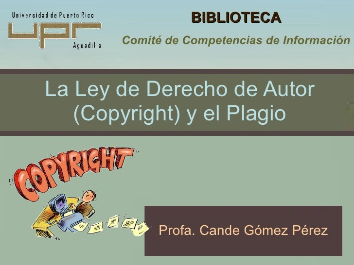 La Ley de Derecho de Autor (Copyright) y el Plagio Profa. Cande Gómez Pérez BIBLIOTECA Comité de Competencias de Información