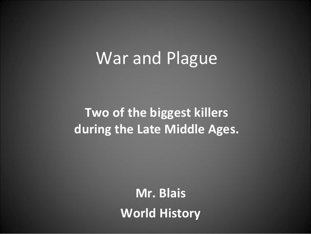 War and Plague Two of the biggest killers during the Late Middle Ages.  Mr. Blais World History