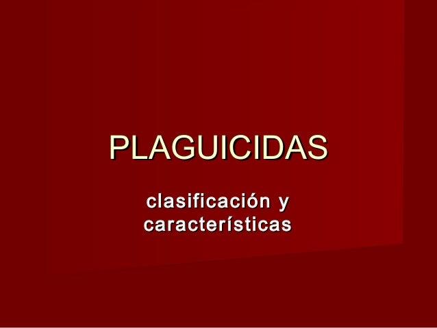 PLAGUICIDASPLAGUICIDAS clasificación yclasificación y característicascaracterísticas