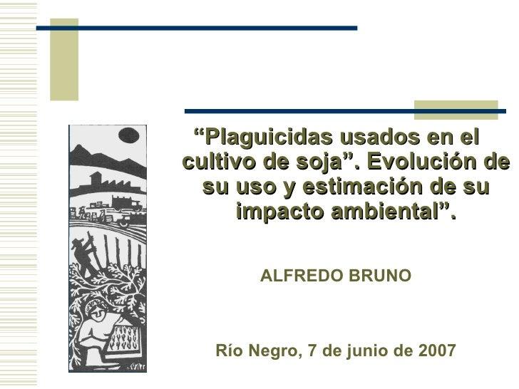 """""""Plaguicidas usados en elcultivo de soja"""". Evolución de  su uso y estimación de su      impacto ambiental"""".        ALFREDO..."""