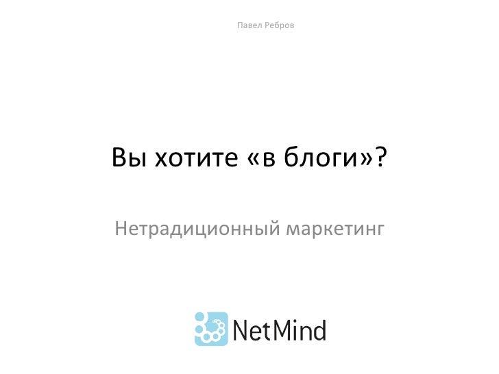 Вы хотите «в блоги»? Нетрадиционный маркетинг Павел Ребров