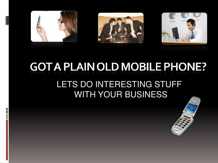 Got A Plain OLD Cell Phone?<br />LETS DO INTERESTING STUFF<br />WITH YOUR BUSINESS<br />