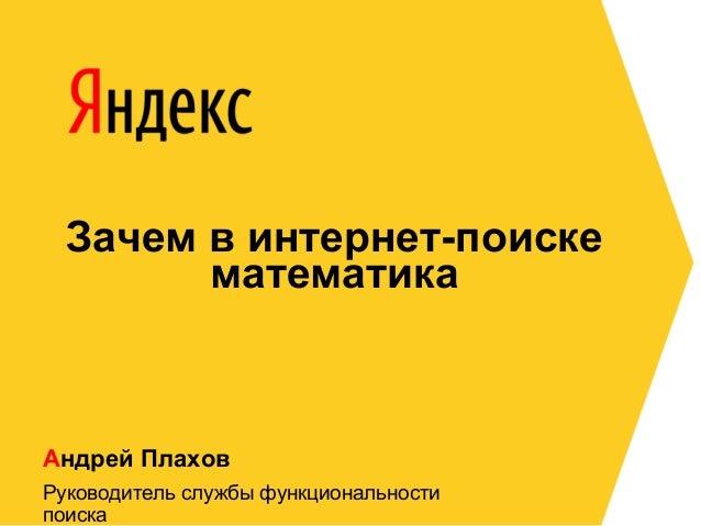 Зачем в интернет-поиске математика  Андрей Плахов Руководитель службы функциональности поиска
