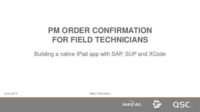 PM ORDER CONFIRMATIONFOR FIELD TECHNICIANSBuilding a native IPad app with SAP, SUP and XCodeMark TeichmannJune 2013