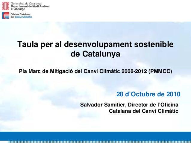 1 Taula per al desenvolupament sostenible de Catalunya Pla Marc de Mitigació del Canvi Climàtic 2008-2012 (PMMCC) 28 d'Oct...