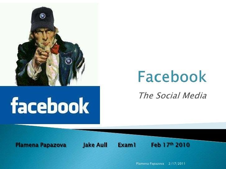 Facebook<br />The Social Media<br />2/17/2011<br />Plamena Papazova<br />Plamena PapazovaJake Aull      Exam1Feb 17th 20...