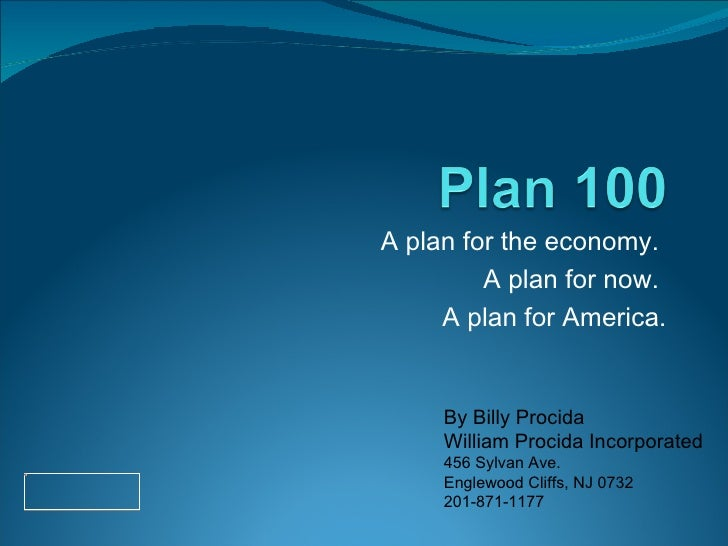 A plan for the economy.  A plan for now.  A plan for America. By Billy Procida William Procida Incorporated 456 Sylvan Ave...