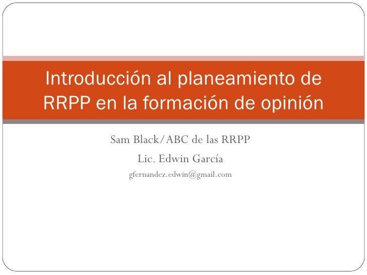 Sam Black/ABC de las RRPP Lic. Edwin García [email_address] Introducción al planeamiento de RRPP en la formación de opinión