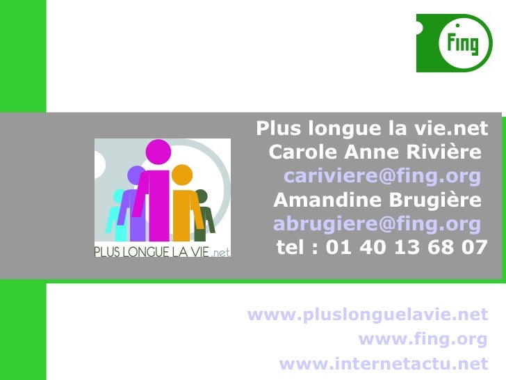 www.pluslonguelavie.net www.fing.org www.internetactu.net Plus longue la vie.net Carole Anne Rivière  [email_address]   Am...