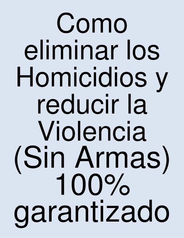 Como eliminar los Homicidios y reducir la Violencia (Sin Armas) 100% garantizado
