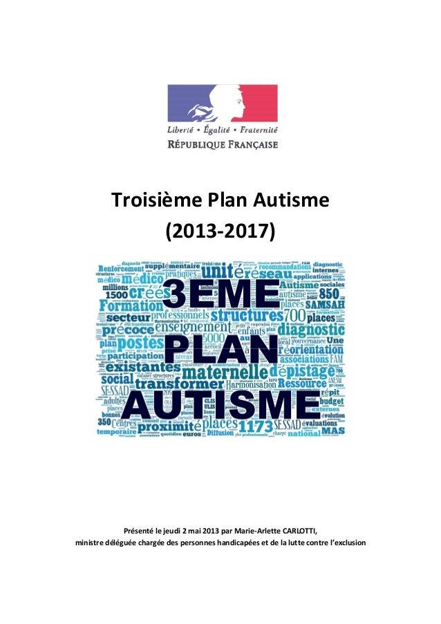 Troisième Plan Autisme (2013-2017) Présenté le jeudi 2 mai 2013 par Marie-Arlette CARLOTTI, ministre déléguée chargée des ...
