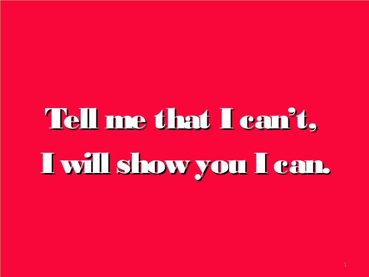 Tell me that I can't,I will show you I can.                         1
