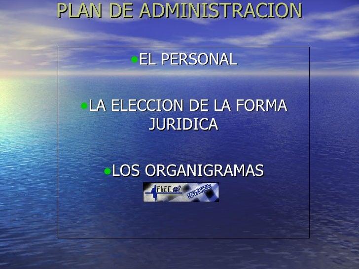 PLAN DE ADMINISTRACION <ul><li>EL PERSONAL </li></ul><ul><li>LA ELECCION DE LA FORMA JURIDICA </li></ul><ul><li>LOS ORGANI...