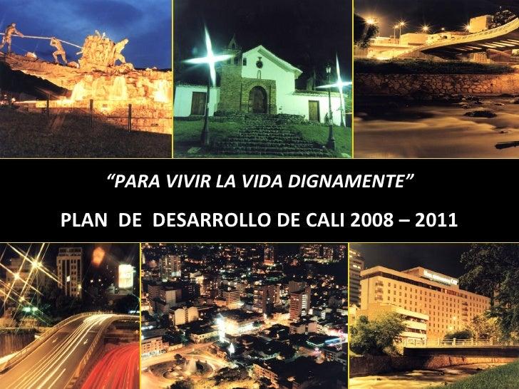 """"""" PARA VIVIR LA VIDA DIGNAMENTE"""" PLAN  DE  DESARROLLO DE CALI 2008 – 2011"""