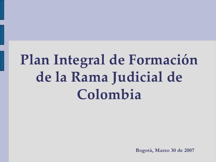 Plan Integral de Formación de la Rama Judicial de Colombia Bogotá, Marzo 30 de 2007