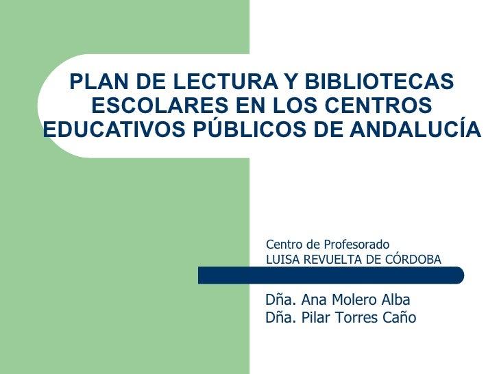 PLAN DE LECTURA Y BIBLIOTECAS ESCOLARES EN LOS CENTROS EDUCATIVOS PÚBLICOS DE ANDALUCÍA Dña. Ana Molero Alba Dña. Pilar To...