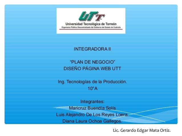 """INTEGRADORA II """"PLAN DE NEGOCIO"""" DISEÑO PÁGINA WEB UTT Ing. Tecnologías de la Producción. 10°A Integrantes: Maricruz Buend..."""