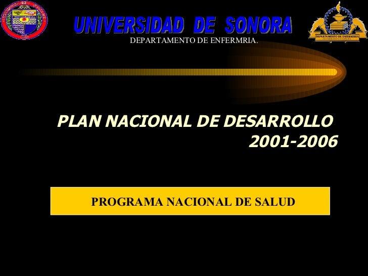 PLAN NACIONAL DE DESARROLLO  2001-2006 PROGRAMA NACIONAL DE SALUD UNIVERSIDAD  DE  SONORA DEPARTAMENTO DE ENFERMRIA.
