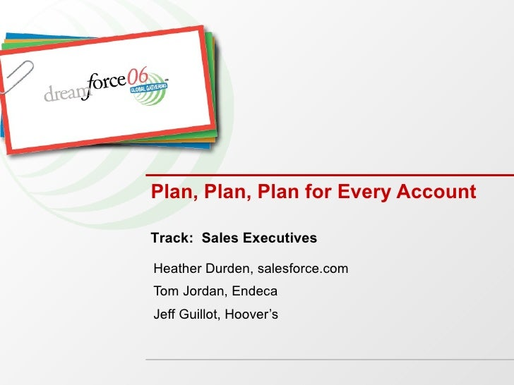 Plan, Plan, Plan for Every Account Heather Durden, salesforce.com Tom Jordan, Endeca Jeff Guillot, Hoover's Track:  Sales ...