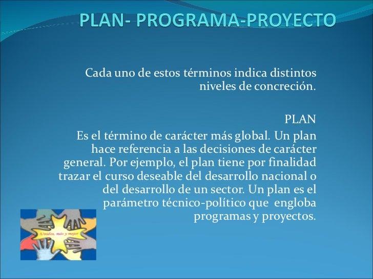 Cada uno de estos términos indica distintos niveles de concreción. PLAN Es el término de carácter más global. Un plan hace...