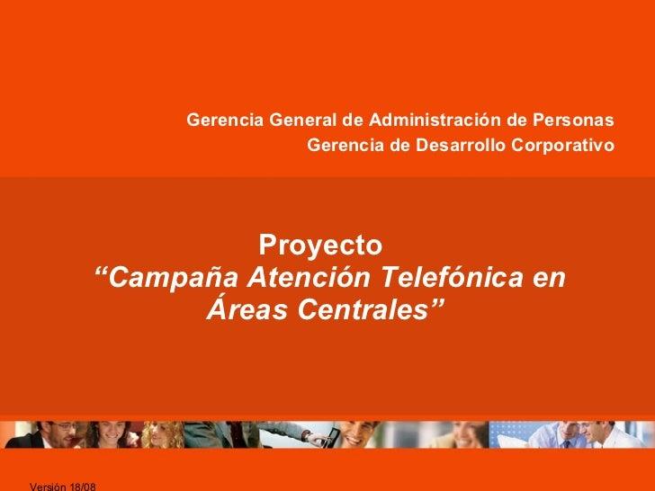 """Proyecto   """"Campaña Atención Telefónica en Áreas Centrales"""" Gerencia General de Administración de Personas Gerencia de Des..."""