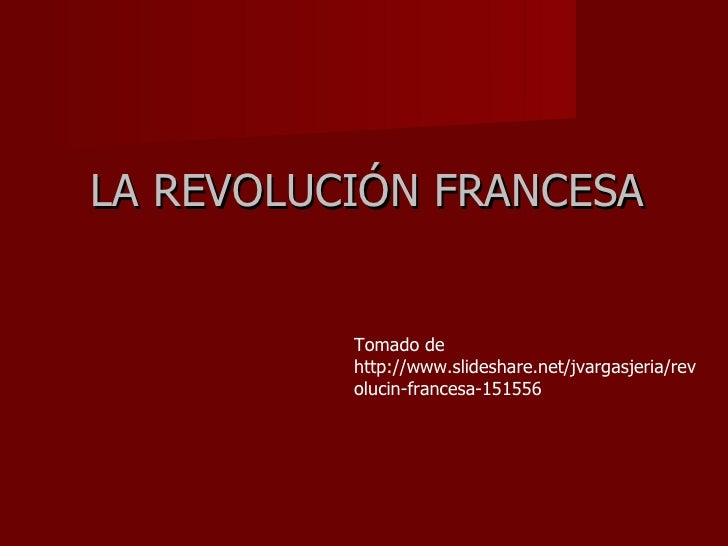 LA REVOLUCIÓN FRANCESA Tomado de http://www.slideshare.net/jvargasjeria/revolucin-francesa-151556