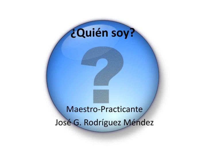 ¿Quién soy?<br />Maestro-Practicante<br />José G. Rodríguez Méndez<br />