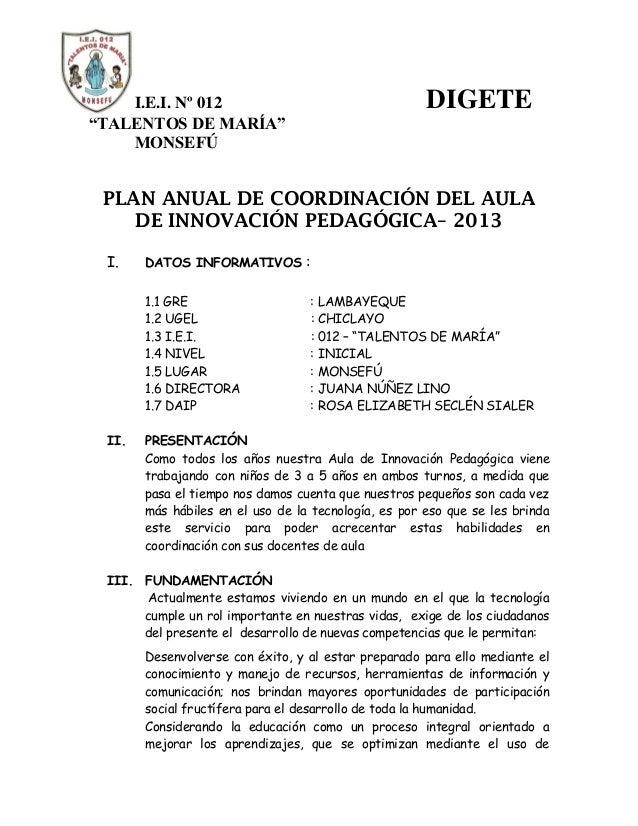 """I.E.I. Nº 012 DIGETE """"TALENTOS DE MARÍA"""" MONSEFÚ PLAN ANUAL DE COORDINACIÓN DEL AULA DE INNOVACIÓN PEDAGÓGICA– 2013 I. DAT..."""