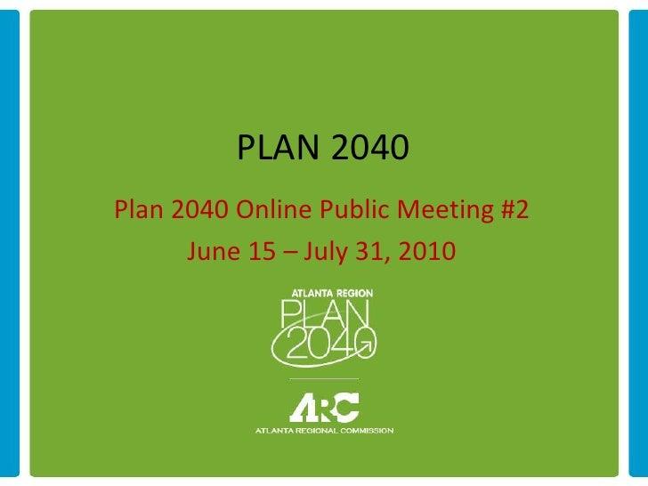 PLAN 2040 Plan 2040 Online Public Meeting #2       June 15 – July 31, 2010