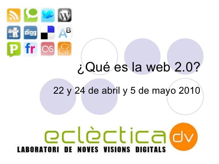 ¿Qu é es la web 2.0? 22 y 24 de abril y 5 de mayo  2010