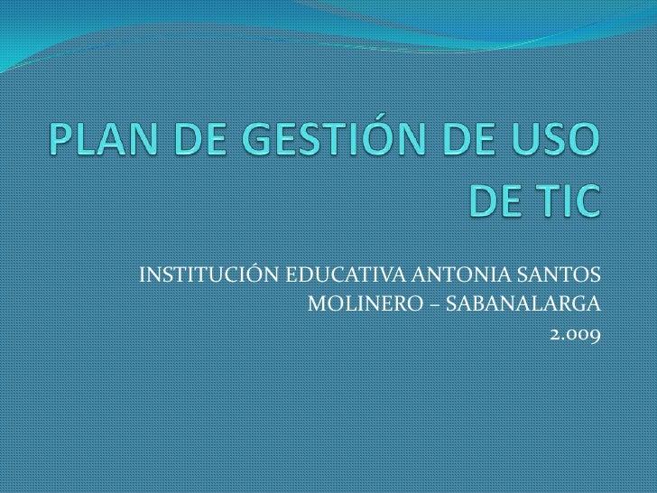 PLAN DE GESTIÓN DE USO DE TIC<br />INSTITUCIÓN EDUCATIVA ANTONIA SANTOS <br />MOLINERO – SABANALARGA<br />2.009<br />