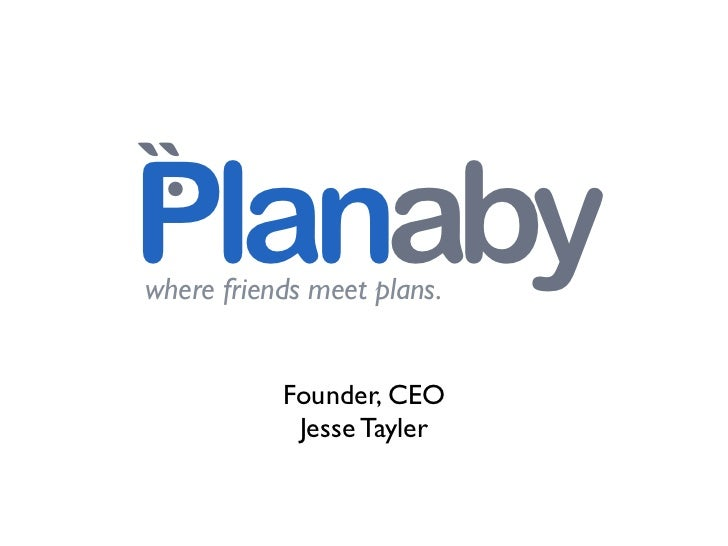 .``Planabywhere friends meet plans.           Founder, CEO            Jesse Tayler