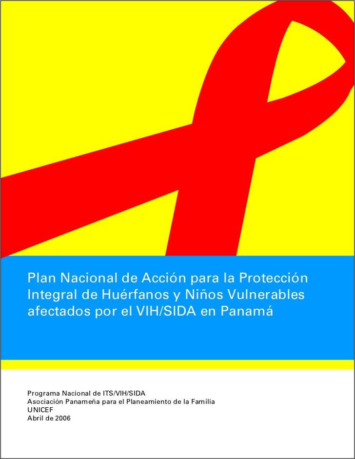 Plan Nacional de Acción para la ProtecciónIntegral de Huérfanos y Niños Vulnerablesafectados por el VIH/SIDA en PanamáProg...