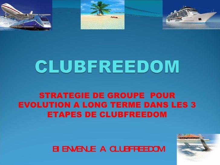 STRATEGIE DE GROUPE  POUR EVOLUTION A LONG TERME DANS LES 3 ETAPES DE CLUBFREEDOM BIENVENUE A CLUBFREEDOM