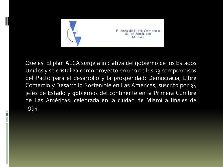 Que es: El plan ALCA surge a iniciativa del gobierno de los Estados Unidos y se cristaliza como proyecto en uno de los 23 ...