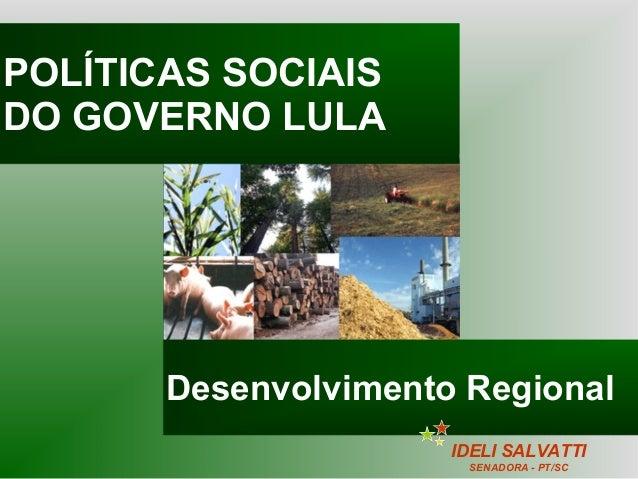 POLÍTICAS SOCIAIS DO GOVERNO LULA Desenvolvimento Regional IDELI SALVATTI SENADORA - PT/SC