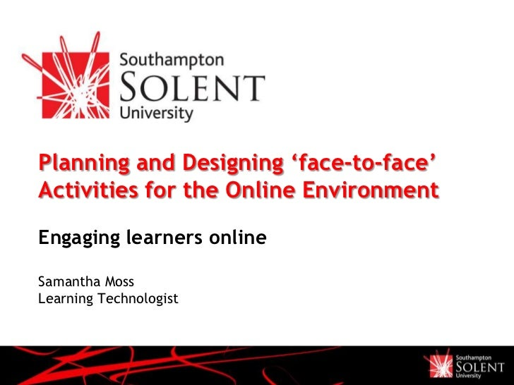 Planning and Designing 'face-to-face'Activities for the Online EnvironmentEngaging learners onlineSamantha MossLearning Te...