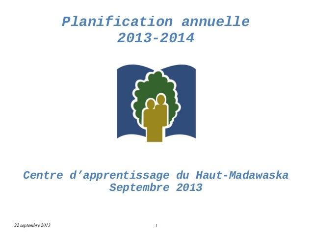 Planification annuelle 2013-2014 Centre d'apprentissage du Haut-Madawaska Septembre 2013 22 septembre 2013 1