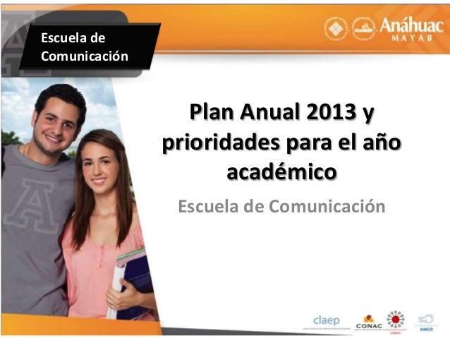 Escuela de Comunicación Plan Anual 2013 y prioridades para el año académico Escuela de Comunicación