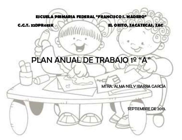 """ESCUELA PRIMARIA FEDERAL """"FRANCISCO I. MADERO"""" C.C.T. 32DPR483K EL ORITO, ZACATECAS, ZAC. PLAN ANUAL DE TRABAJO 1º """"A"""" MTR..."""