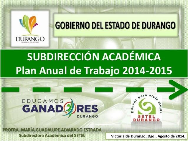 SUBDIRECCIÓN ACADÉMICA Plan Anual de Trabajo 2014-2015 Victoria de Durango, Dgo., Agosto de 2014. PROFRA. MARÍA GUADALUPE ...