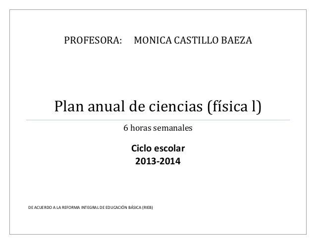 PROFESORA: MONICA CASTILLO BAEZA Plan anual de ciencias (física l) 6 horas semanales Ciclo escolar 2013-2014 DE ACUERDO A ...