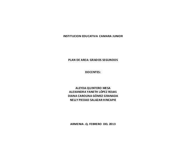 INSTITUCION EDUCATIVA CAMARA JUNIOR  PLAN DE AREA: GRADOS SEGUNDOS             DOCENTES:       ALEYDA QUINTERO MESA   ALEX...