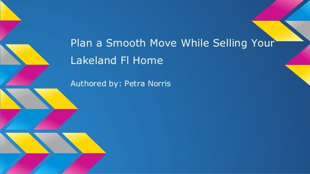 Plan a Smooth Move While Selling Your Lakeland Fl Home Authored by: Petra Norris